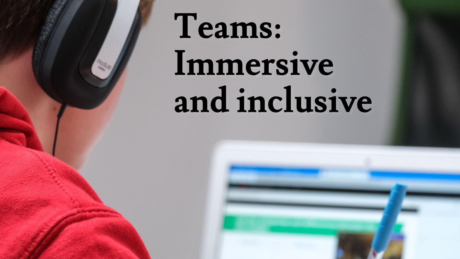 Microsoft Teams: Immersive and Inclusive